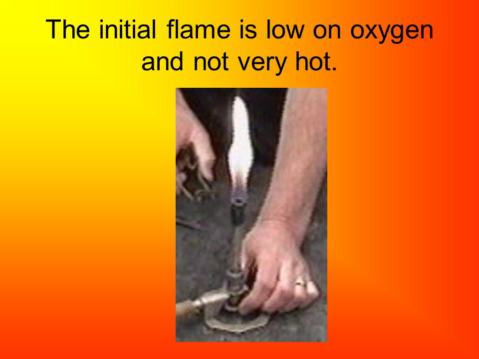 The initial flame is low on oxygen and not very hot.