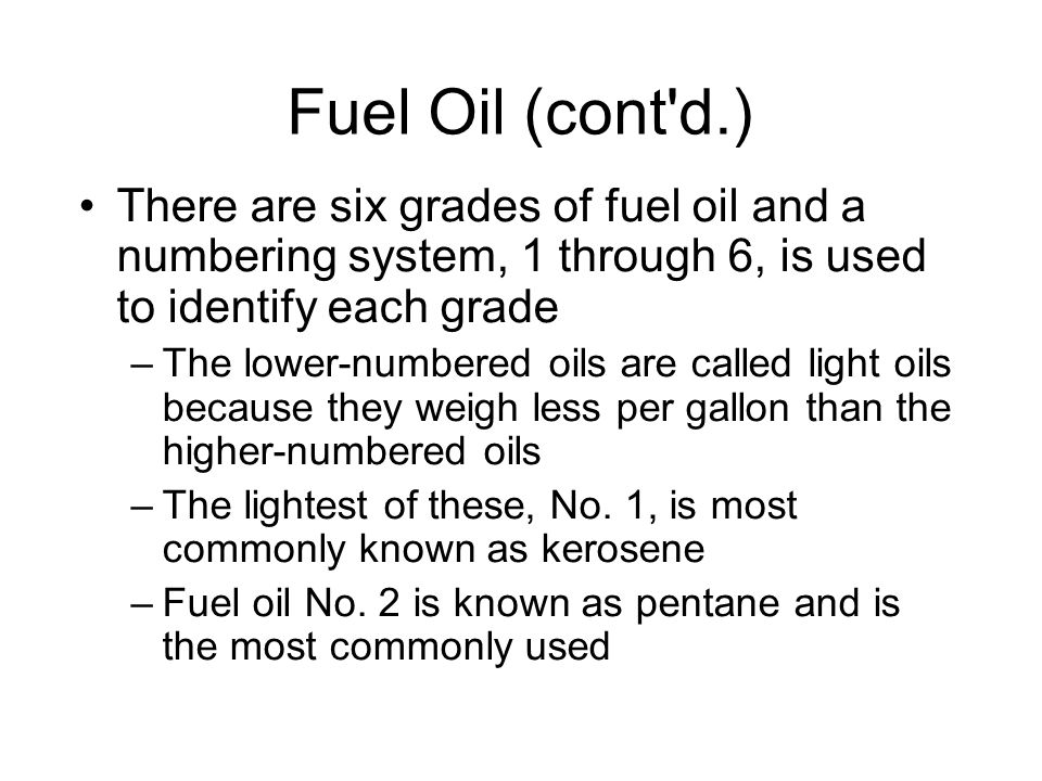 Fuel Oil (cont d.)‏ There are six grades of fuel oil and a numbering system, 1 through 6, is used to identify each grade.