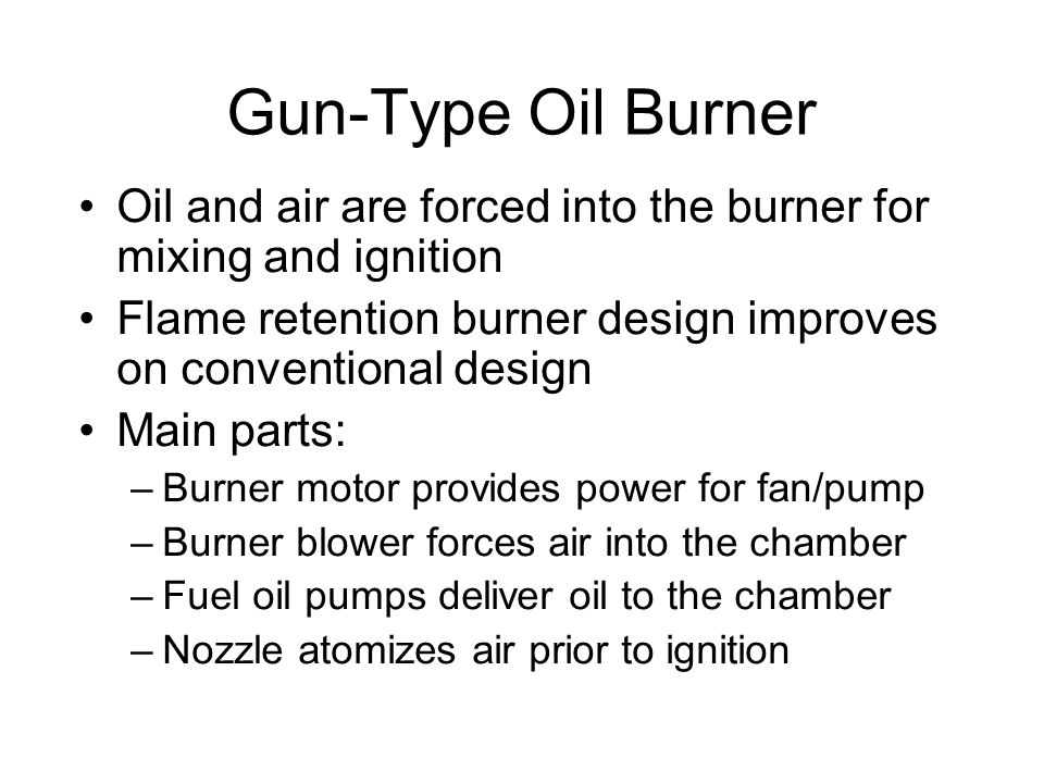 Gun-Type Oil Burner Oil and air are forced into the burner for mixing and ignition. Flame retention burner design improves on conventional design.