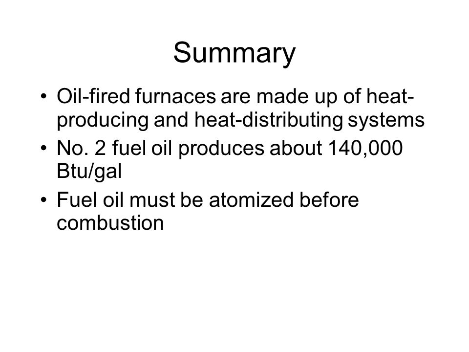 Summary Oil-fired furnaces are made up of heat- producing and heat-distributing systems. No. 2 fuel oil produces about 140,000 Btu/gal.