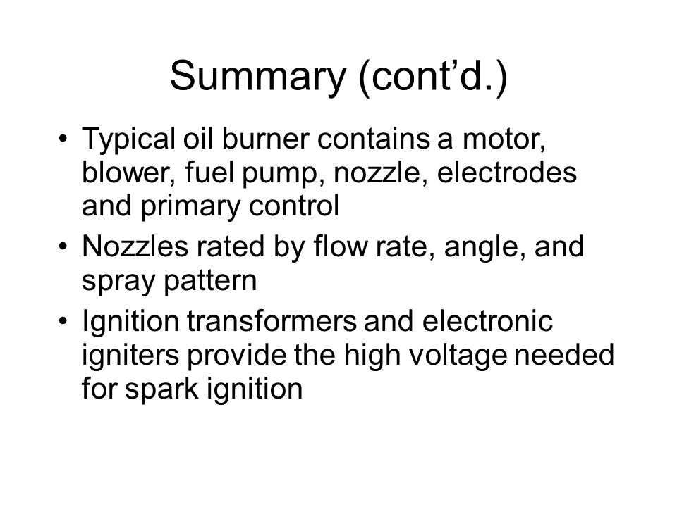 Summary (cont'd.)‏ Typical oil burner contains a motor, blower, fuel pump, nozzle, electrodes and primary control.