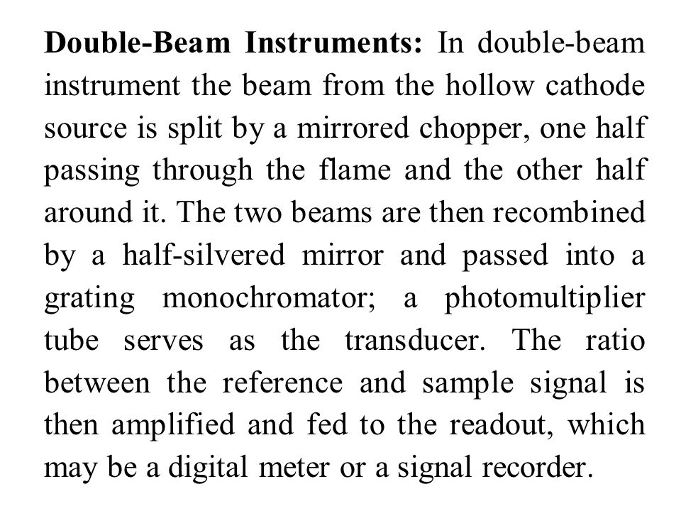 Double-Beam Instruments: In double-beam instrument the beam from the hollow cathode source is split by a mirrored chopper, one half passing through the flame and the other half around it.