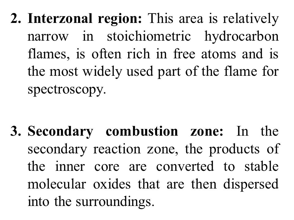 2. Interzonal region: This area is relatively narrow in stoichiometric hydrocarbon flames, is often rich in free atoms and is the most widely used part of the flame for spectroscopy.