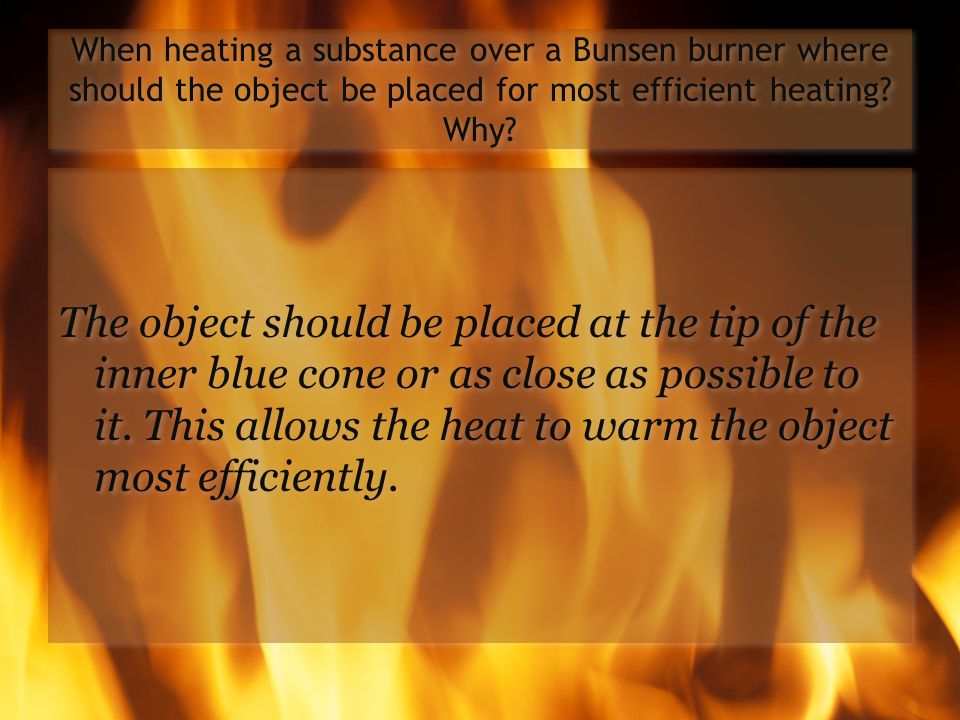 When heating a substance over a Bunsen burner where should the object be placed for most efficient heating Why