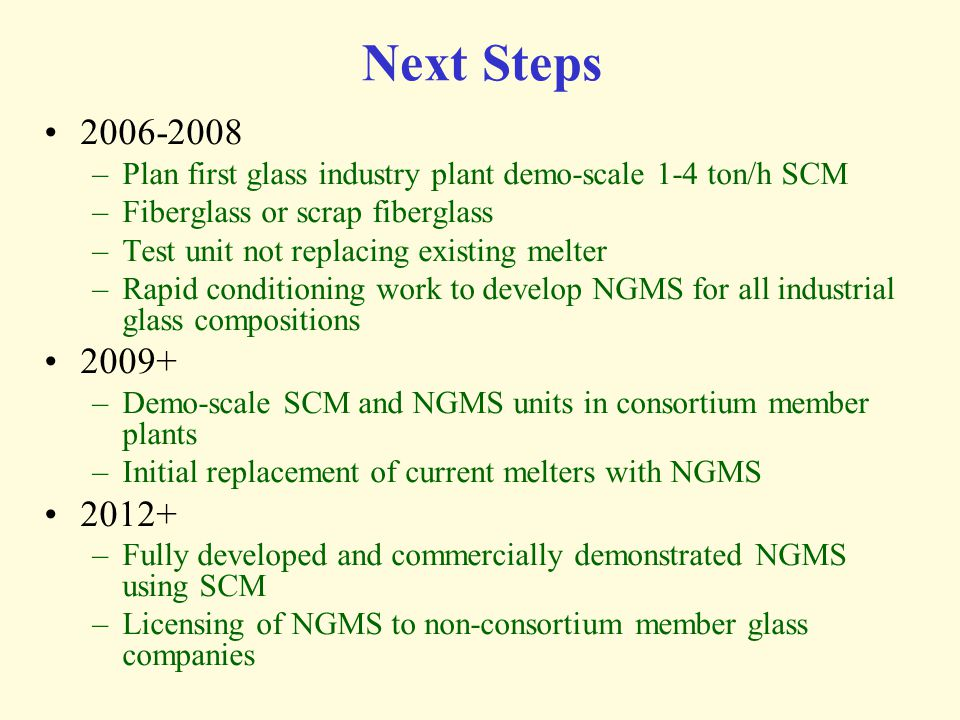 Next Steps 2006-2008. Plan first glass industry plant demo-scale 1-4 ton/h SCM. Fiberglass or scrap fiberglass.