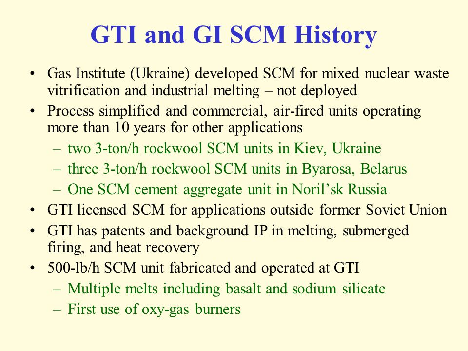 GTI and GI SCM History Gas Institute (Ukraine) developed SCM for mixed nuclear waste vitrification and industrial melting – not deployed.