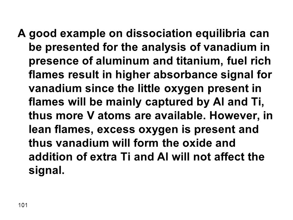 A good example on dissociation equilibria can be presented for the analysis of vanadium in presence of aluminum and titanium, fuel rich flames result in higher absorbance signal for vanadium since the little oxygen present in flames will be mainly captured by Al and Ti, thus more V atoms are available.
