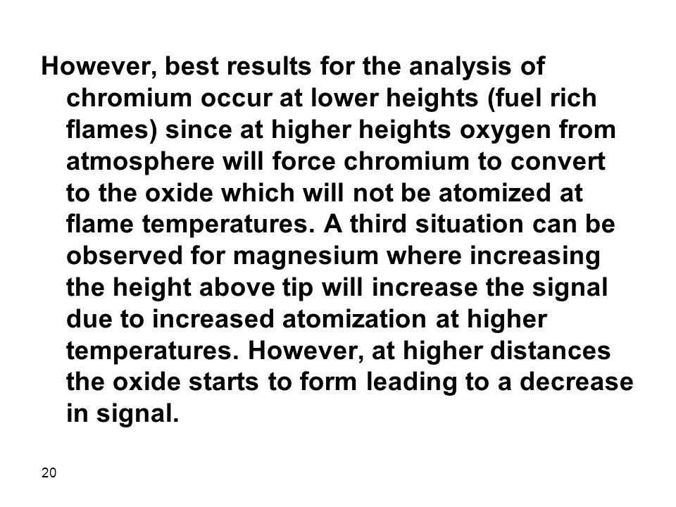 However, best results for the analysis of chromium occur at lower heights (fuel rich flames) since at higher heights oxygen from atmosphere will force chromium to convert to the oxide which will not be atomized at flame temperatures.