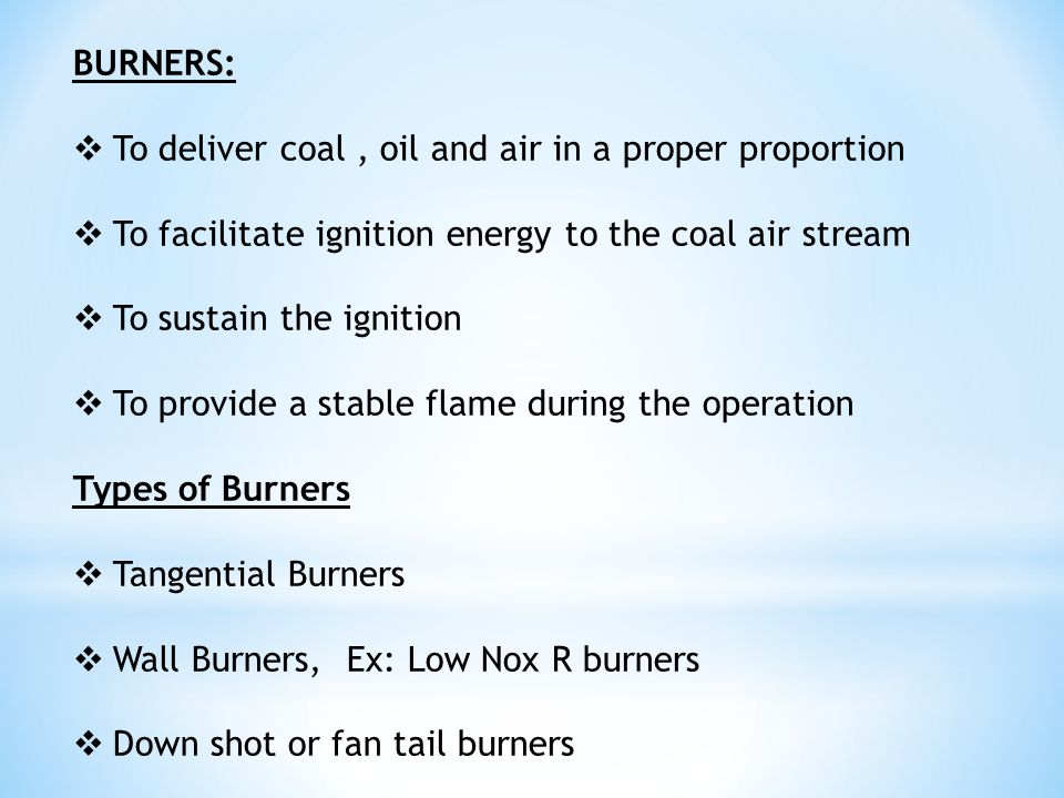 BURNERS: To deliver coal , oil and air in a proper proportion. To facilitate ignition energy to the coal air stream.