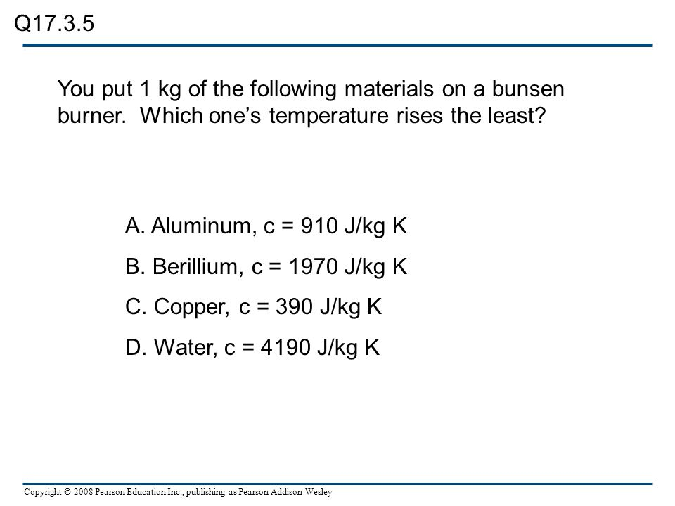 Q17.3.5 You put 1 kg of the following materials on a bunsen burner. Which one's temperature rises the least