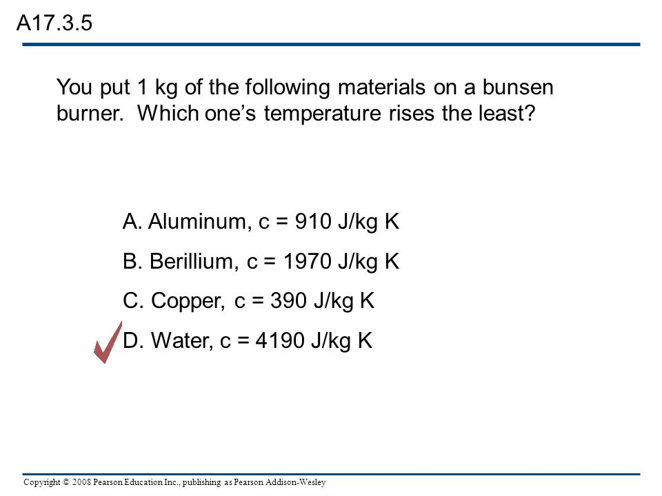 A17.3.5 You put 1 kg of the following materials on a bunsen burner. Which one's temperature rises the least