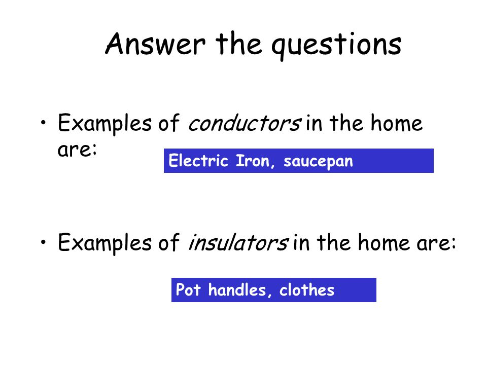 Answer the questions Examples of conductors in the home are: