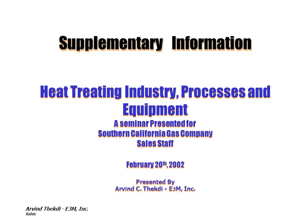 Supplementary Information Heat Treating Industry, Processes and Equipment A seminar Presented for Southern California Gas Company Sales Staff February 20th, 2002 Presented By Arvind C. Thekdi - E3M, Inc.