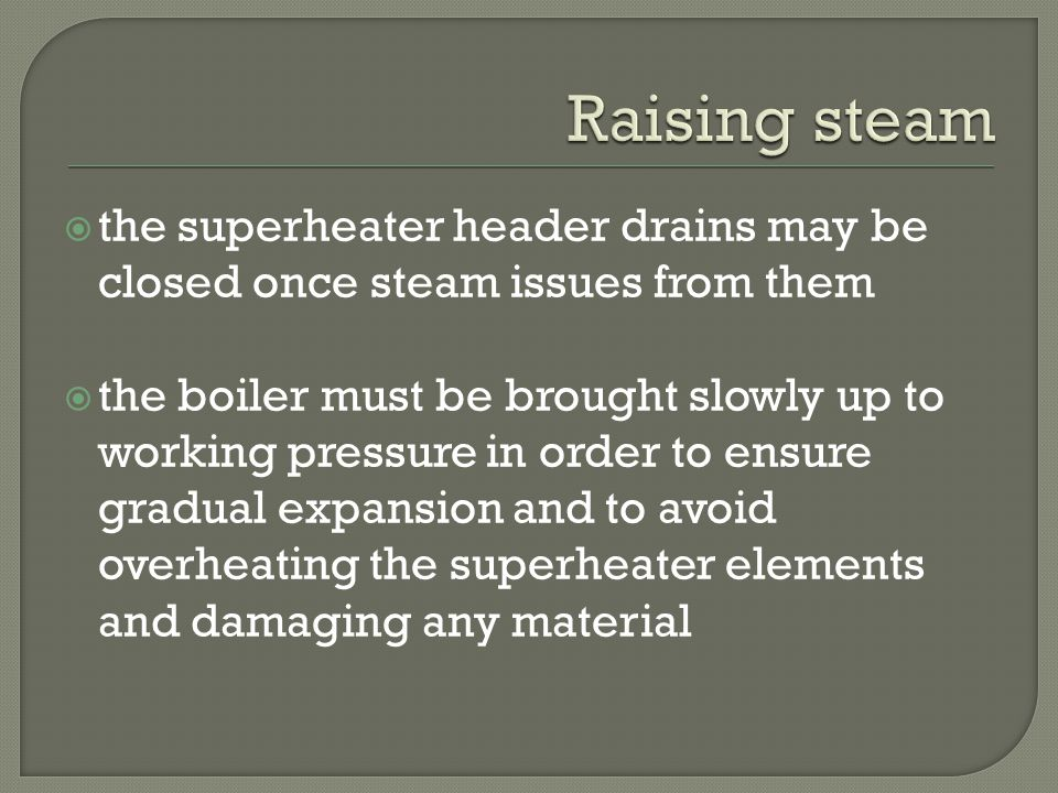 Raising steam the superheater header drains may be closed once steam issues from them.