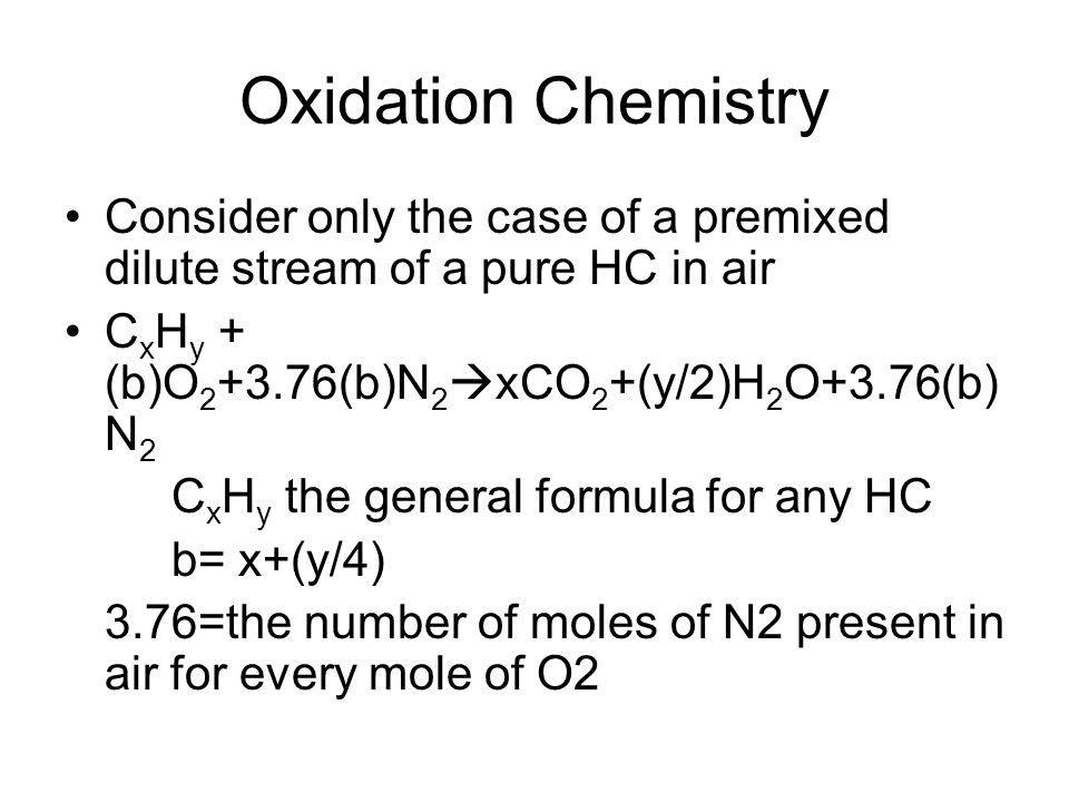 Oxidation Chemistry Consider only the case of a premixed dilute stream of a pure HC in air. CxHy + (b)O2+3.76(b)N2xCO2+(y/2)H2O+3.76(b)N2.
