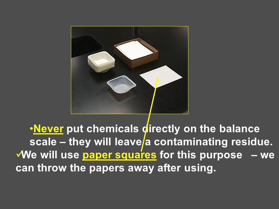 Never put chemicals directly on the balance scale – they will leave a contaminating residue.