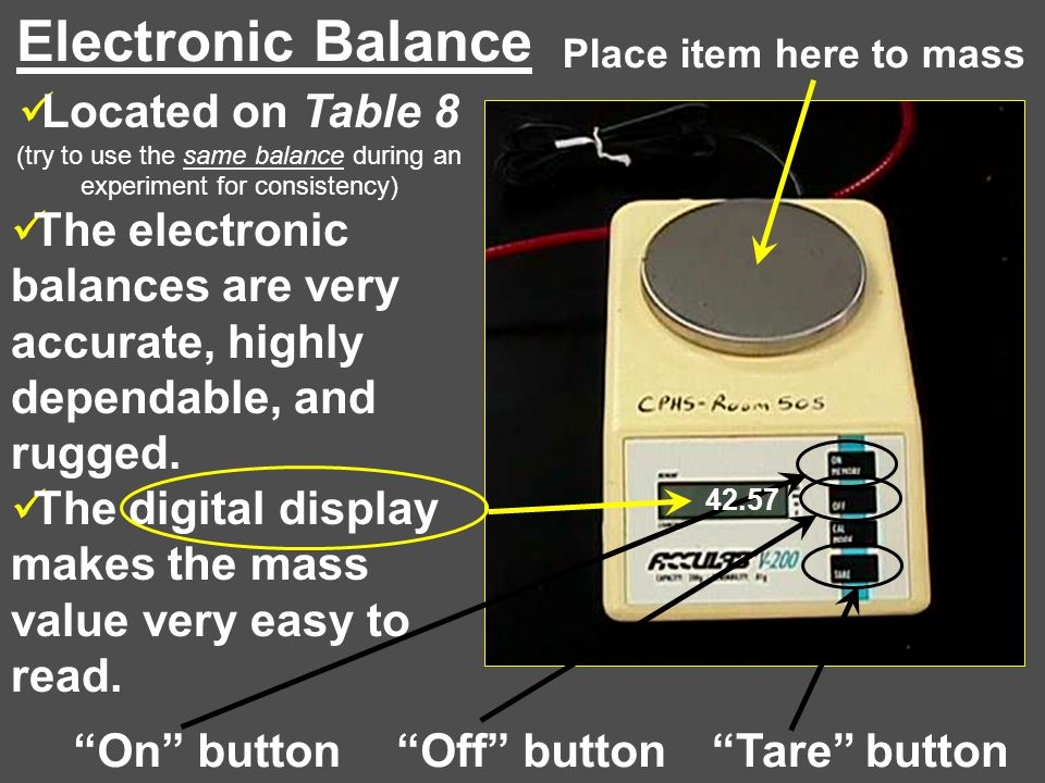 Electronic Balance Place item here to mass. Located on Table 8 (try to use the same balance during an experiment for consistency)