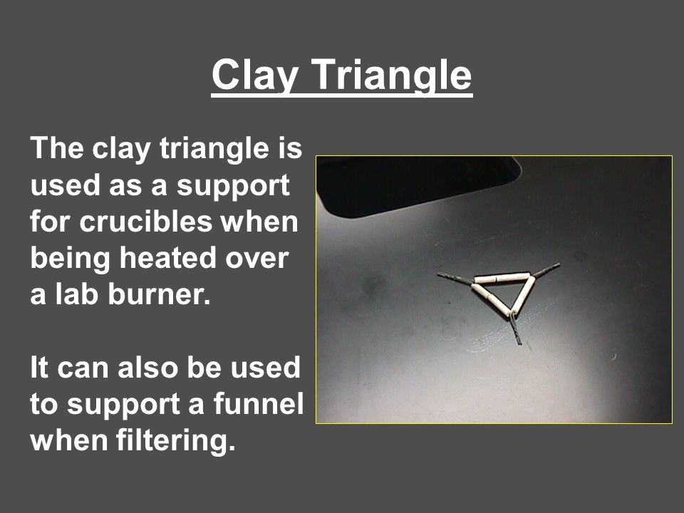Clay Triangle The clay triangle is used as a support for crucibles when being heated over a lab burner.