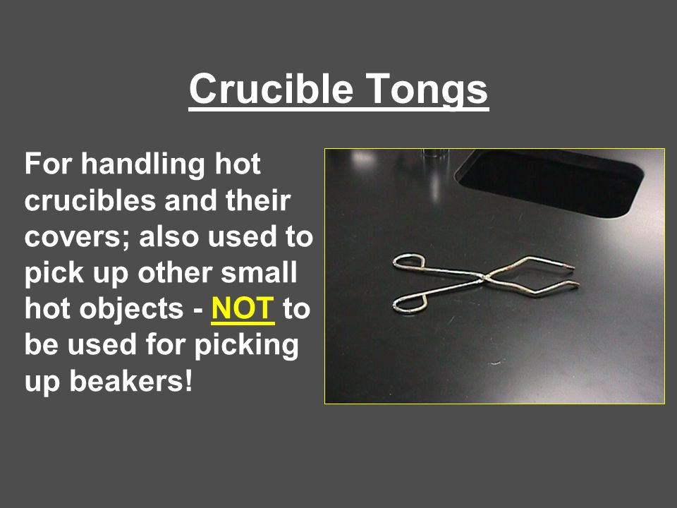 Crucible Tongs For handling hot crucibles and their covers; also used to pick up other small hot objects - NOT to be used for picking up beakers!