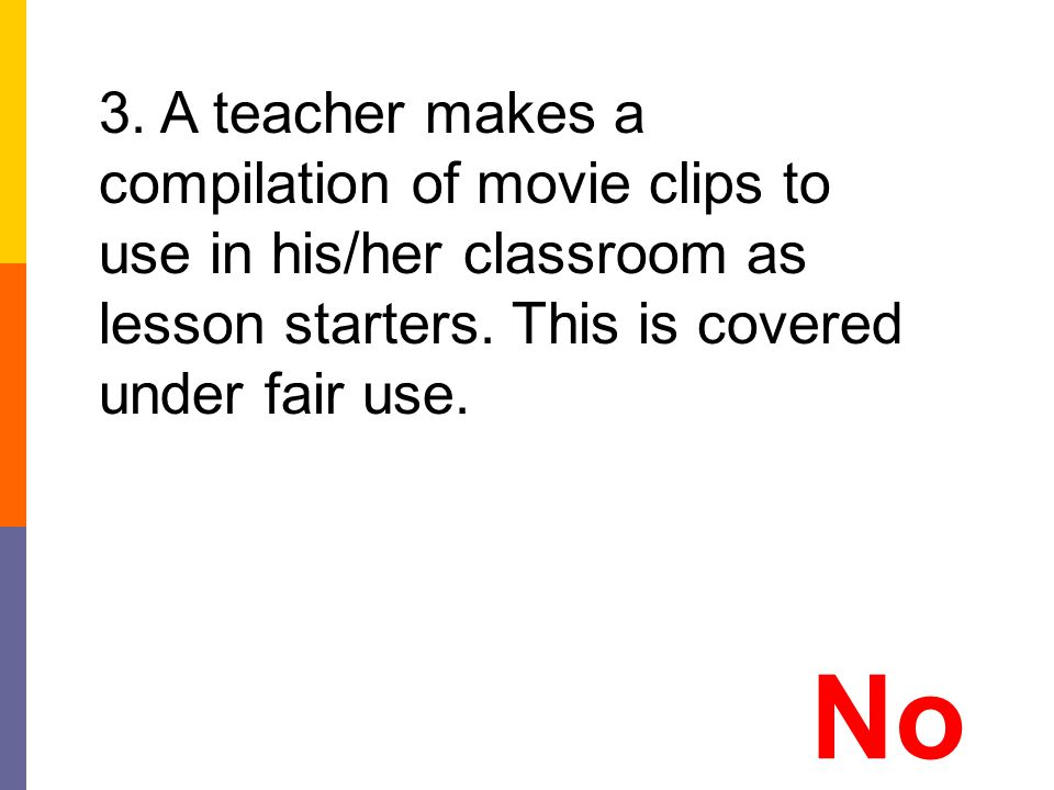 3. A teacher makes a compilation of movie clips to use in his/her classroom as lesson starters. This is covered under fair use.