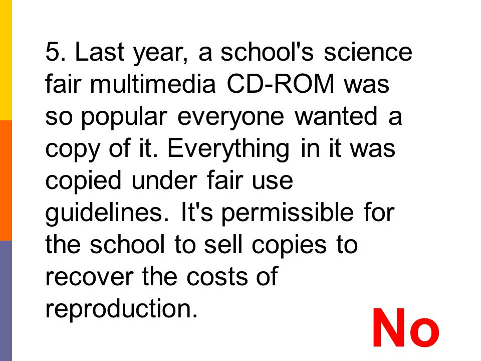 5. Last year, a school s science fair multimedia CD-ROM was so popular everyone wanted a copy of it. Everything in it was copied under fair use guidelines. It s permissible for the school to sell copies to recover the costs of reproduction.