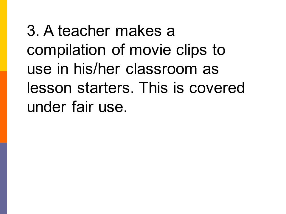 3. A teacher makes a compilation of movie clips to use in his/her classroom as lesson starters.