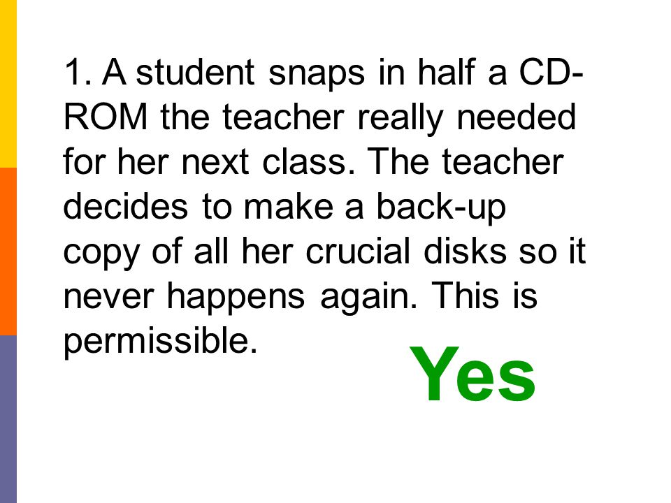 1. A student snaps in half a CD-ROM the teacher really needed for her next class. The teacher decides to make a back-up copy of all her crucial disks so it never happens again. This is permissible.