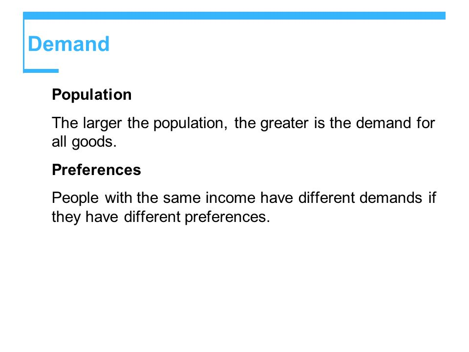 Demand Population. The larger the population, the greater is the demand for all goods. Preferences.