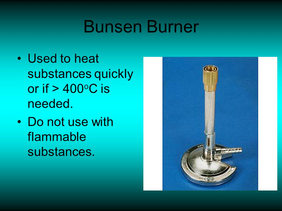 Bunsen Burner Used to heat substances quickly or if > 400oC is needed.