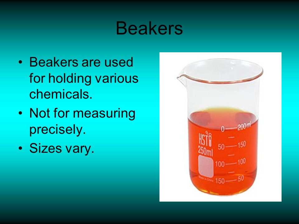 Beakers Beakers are used for holding various chemicals.