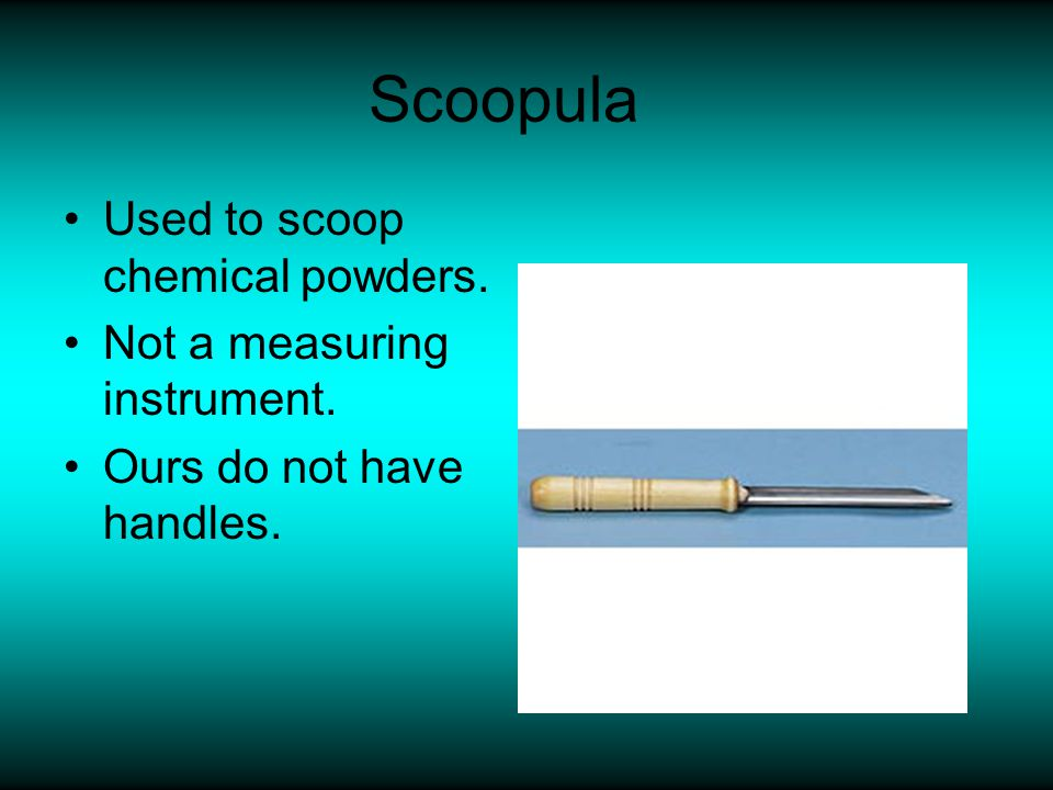 Scoopula Used to scoop chemical powders. Not a measuring instrument.