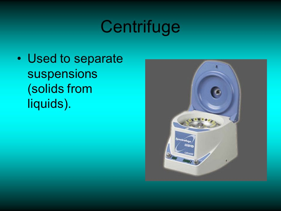 Centrifuge Used to separate suspensions (solids from liquids).