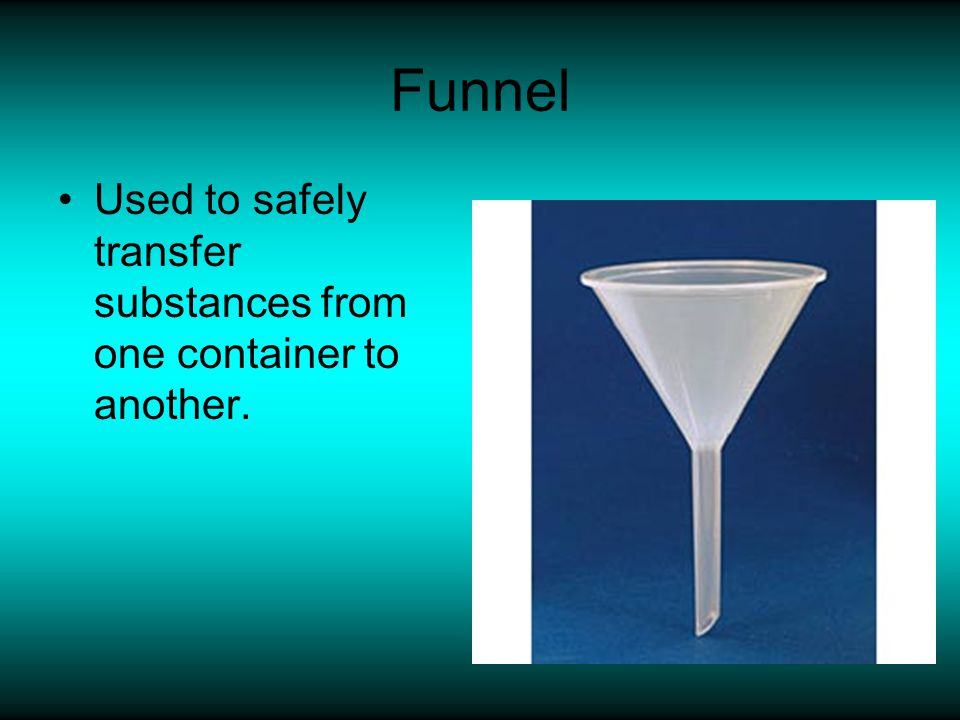 Funnel Used to safely transfer substances from one container to another.