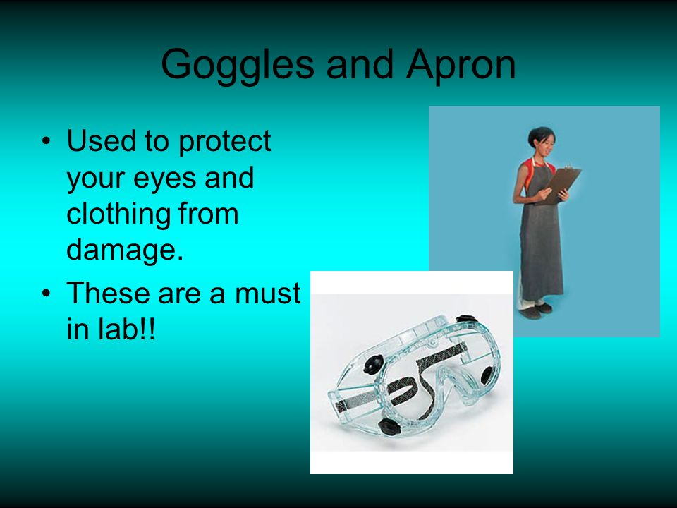 Goggles and Apron Used to protect your eyes and clothing from damage.