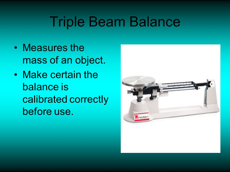 Triple Beam Balance Measures the mass of an object.