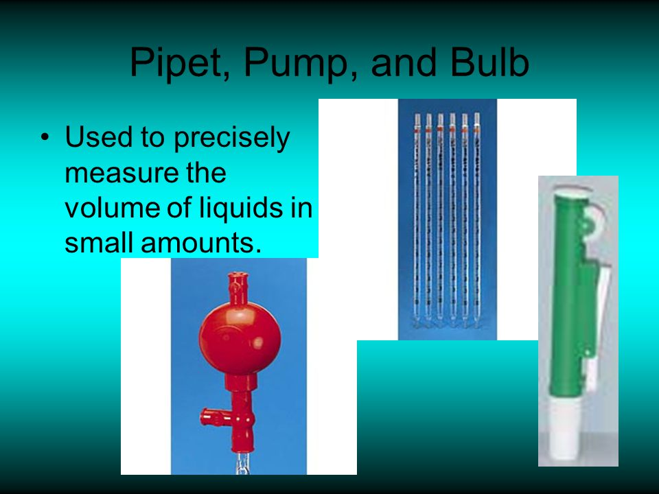 Pipet, Pump, and Bulb Used to precisely measure the volume of liquids in small amounts.