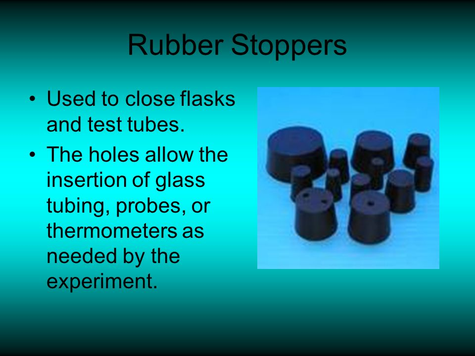 Rubber Stoppers Used to close flasks and test tubes.
