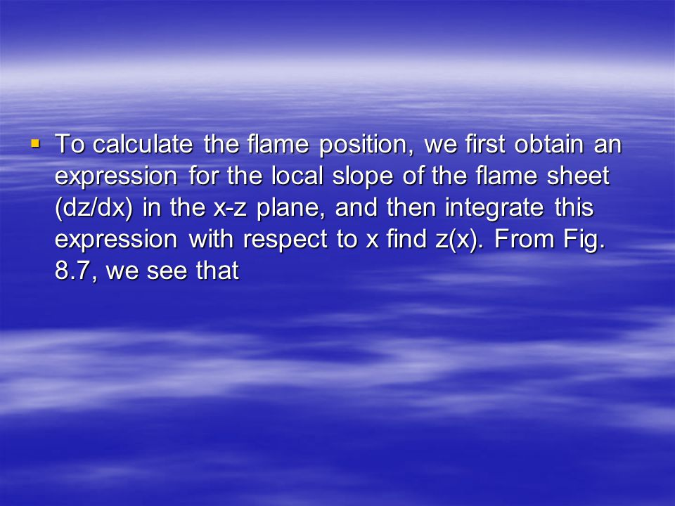 To calculate the flame position, we first obtain an expression for the local slope of the flame sheet (dz/dx) in the x-z plane, and then integrate this expression with respect to x find z(x).