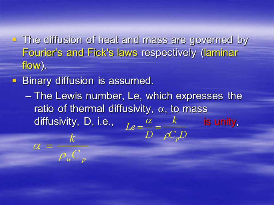 The diffusion of heat and mass are governed by Fourier s and Fick s laws respectively (laminar flow).