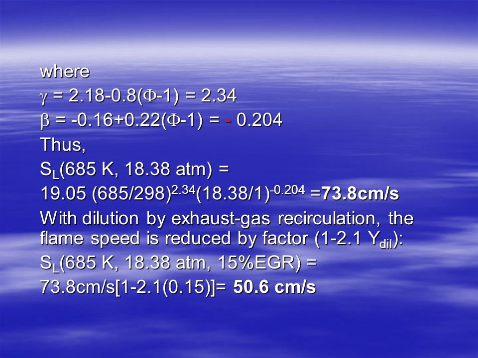 where  = 2.18-0.8(-1) = 2.34.  = -0.16+0.22(-1) = - 0.204. Thus, SL(685 K, 18.38 atm) = 19.05 (685/298)2.34(18.38/1)-0.204 =73.8cm/s.