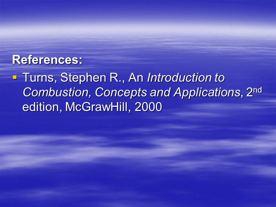 References: Turns, Stephen R., An Introduction to Combustion, Concepts and Applications, 2nd edition, McGrawHill, 2000.