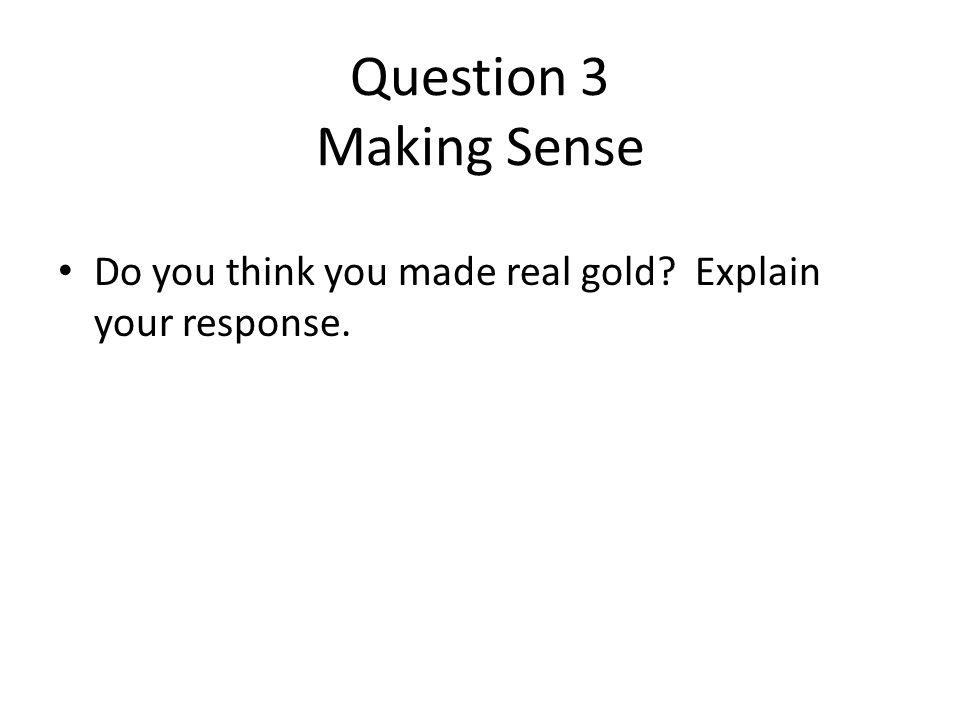 Question 3 Making Sense Do you think you made real gold Explain your response.