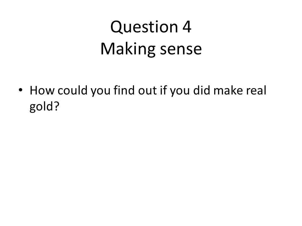 Question 4 Making sense How could you find out if you did make real gold