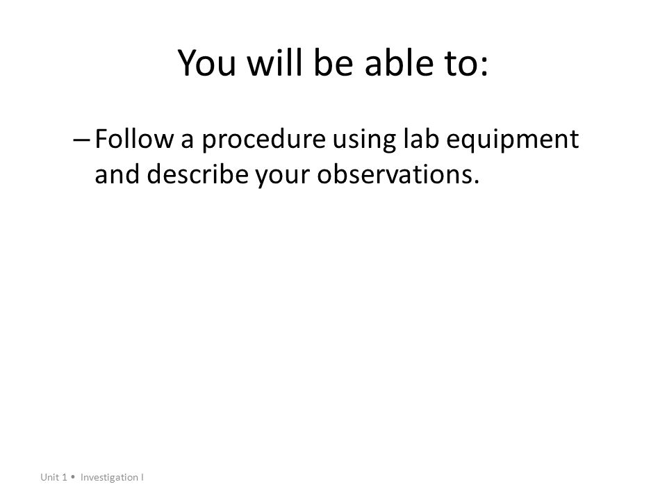 You will be able to: Follow a procedure using lab equipment and describe your observations.