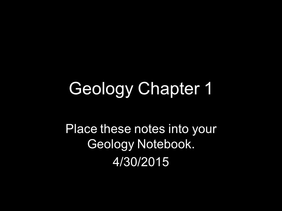 Place these notes into your Geology Notebook. 4/13/2017