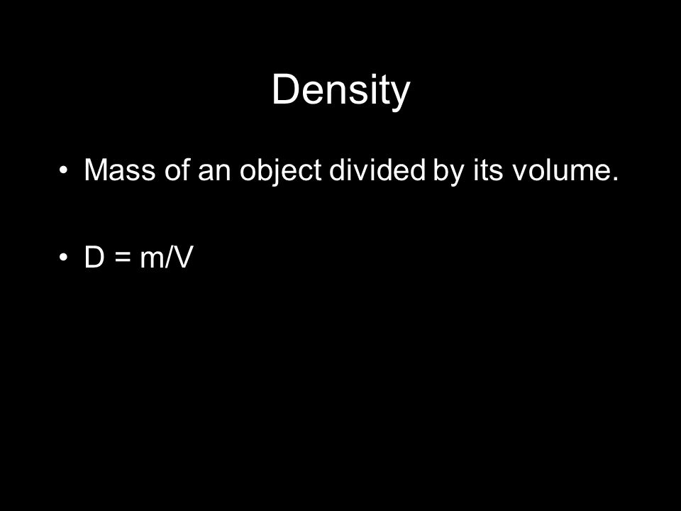 Density Mass of an object divided by its volume. D = m/V