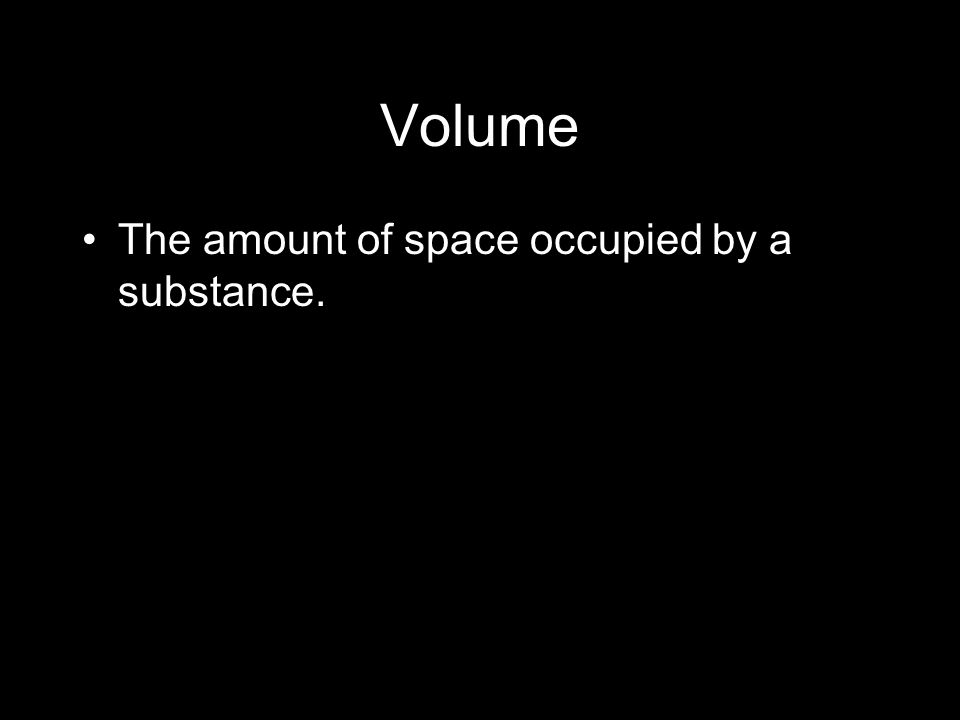 Volume The amount of space occupied by a substance.