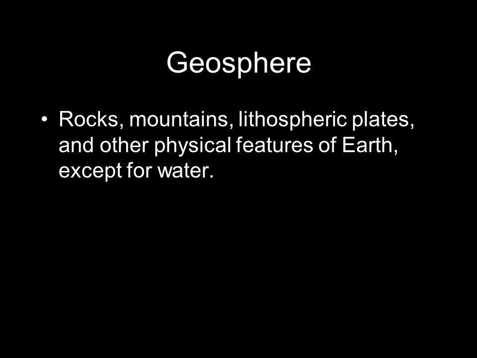 Geosphere Rocks, mountains, lithospheric plates, and other physical features of Earth, except for water.
