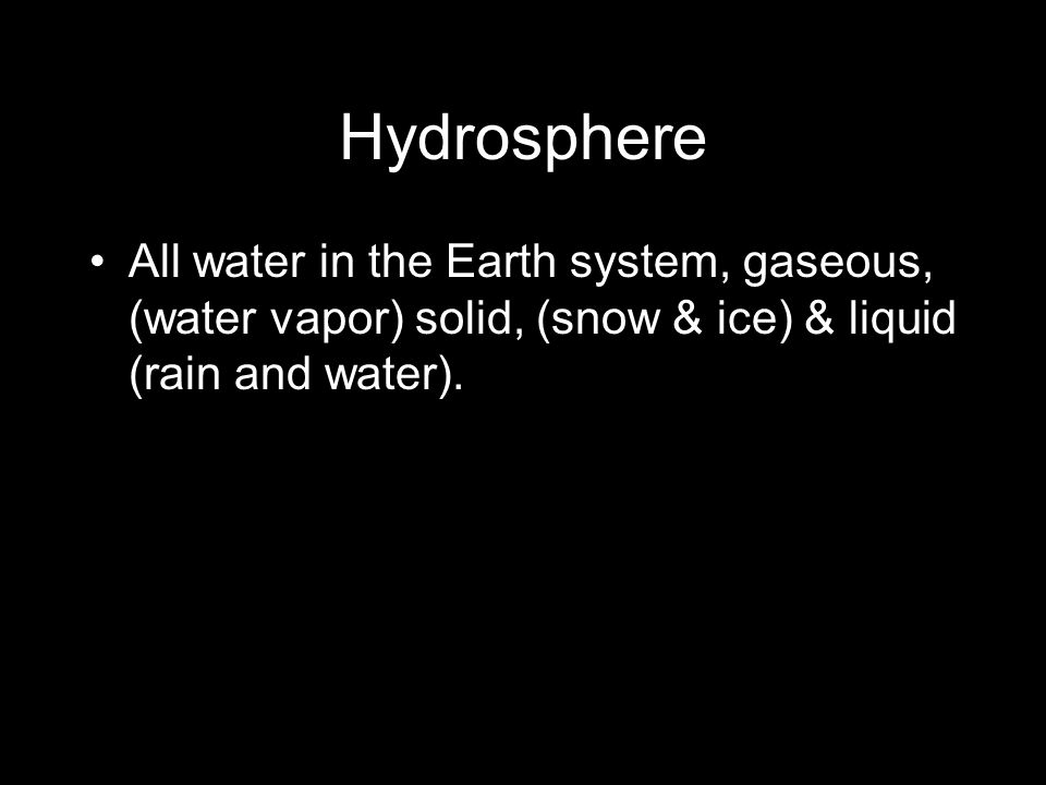 Hydrosphere All water in the Earth system, gaseous, (water vapor) solid, (snow & ice) & liquid (rain and water).