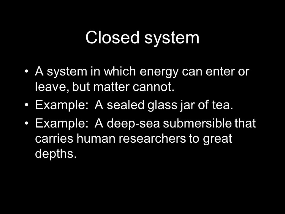 Closed system A system in which energy can enter or leave, but matter cannot. Example: A sealed glass jar of tea.
